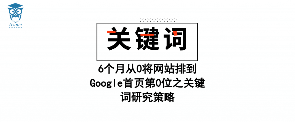 6 个月从 0 将网站排到 Google 首页第 0 位之关键词研究策略