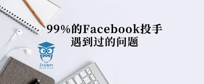 这五个问题,99%的 Facebook 投手都曾遇到