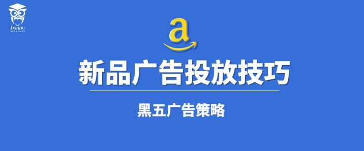 Amazon 新品广告投放技巧 &黑五网一广告策略